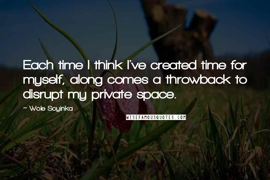 Wole Soyinka quotes: Each time I think I've created time for myself, along comes a throwback to disrupt my private space.