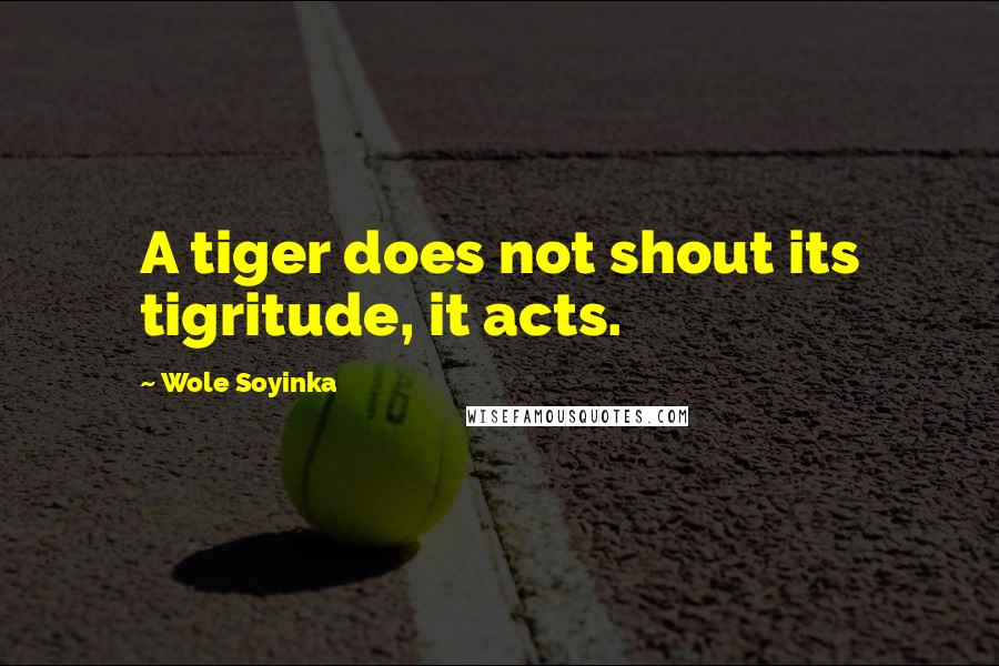 Wole Soyinka quotes: A tiger does not shout its tigritude, it acts.