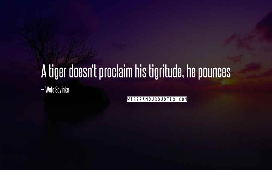 Wole Soyinka quotes: A tiger doesn't proclaim his tigritude, he pounces