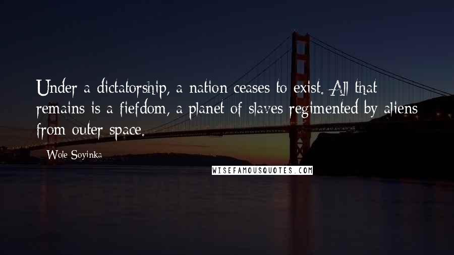 Wole Soyinka quotes: Under a dictatorship, a nation ceases to exist. All that remains is a fiefdom, a planet of slaves regimented by aliens from outer space.