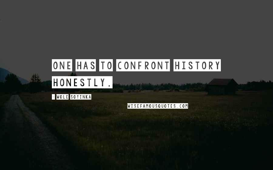 Wole Soyinka quotes: One has to confront history honestly.