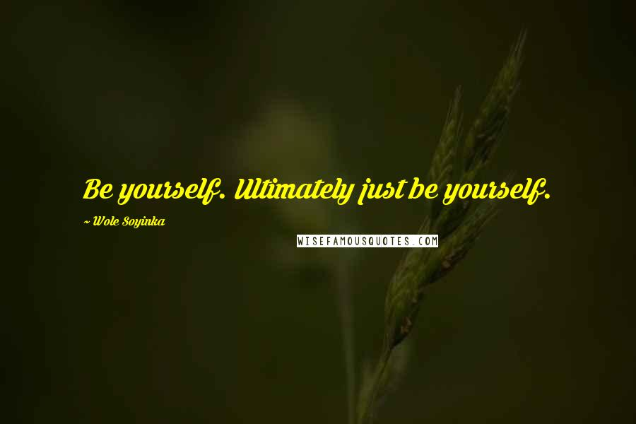 Wole Soyinka quotes: Be yourself. Ultimately just be yourself.