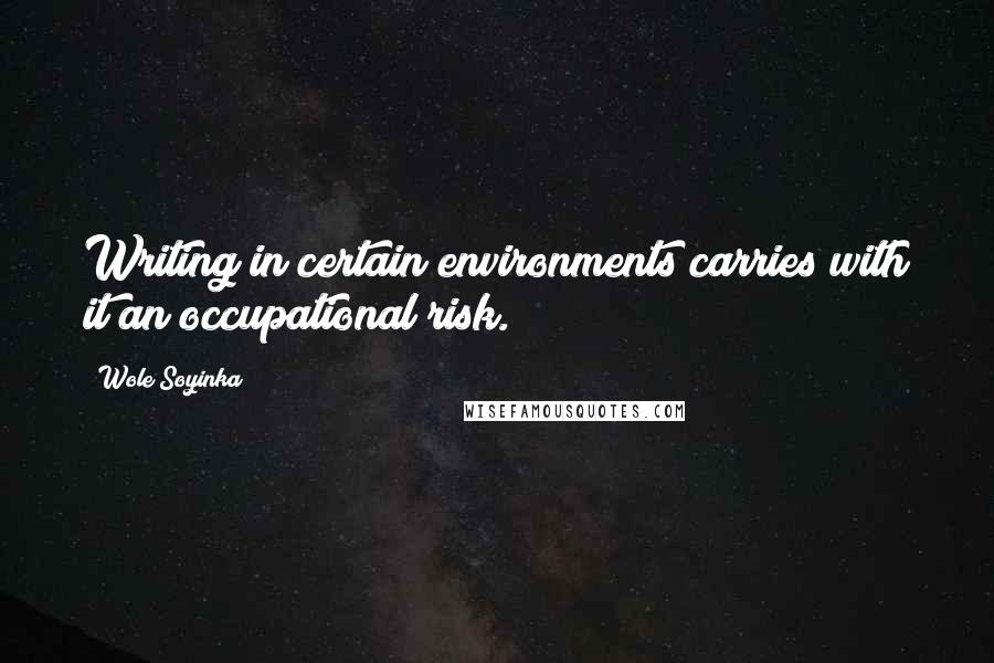 Wole Soyinka quotes: Writing in certain environments carries with it an occupational risk.