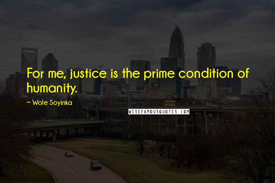 Wole Soyinka quotes: For me, justice is the prime condition of humanity.