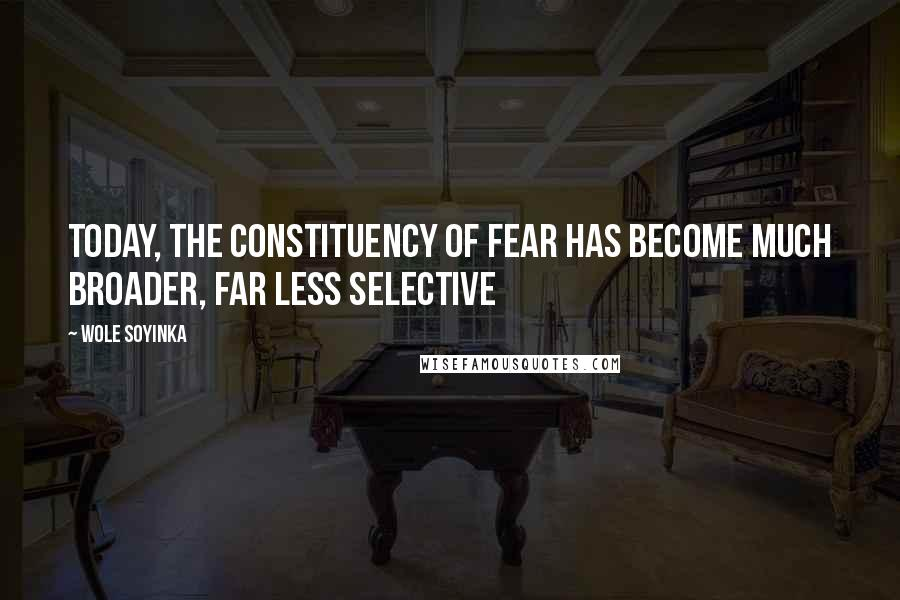 Wole Soyinka quotes: Today, the constituency of fear has become much broader, far less selective