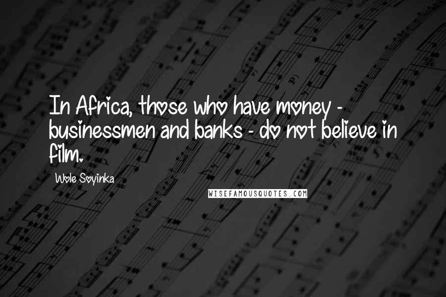 Wole Soyinka quotes: In Africa, those who have money - businessmen and banks - do not believe in film.