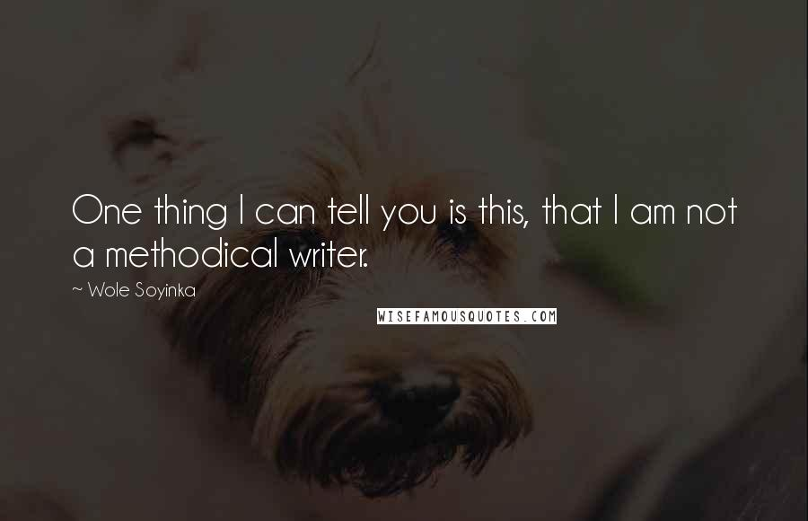 Wole Soyinka quotes: One thing I can tell you is this, that I am not a methodical writer.