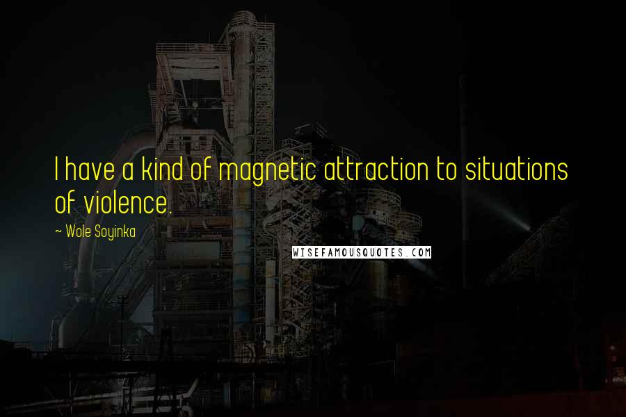 Wole Soyinka quotes: I have a kind of magnetic attraction to situations of violence.