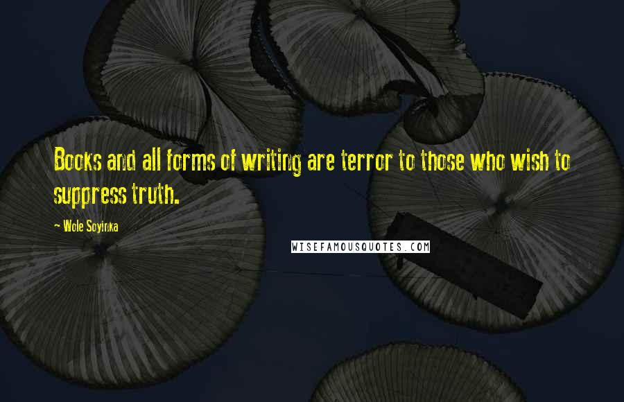 Wole Soyinka quotes: Books and all forms of writing are terror to those who wish to suppress truth.