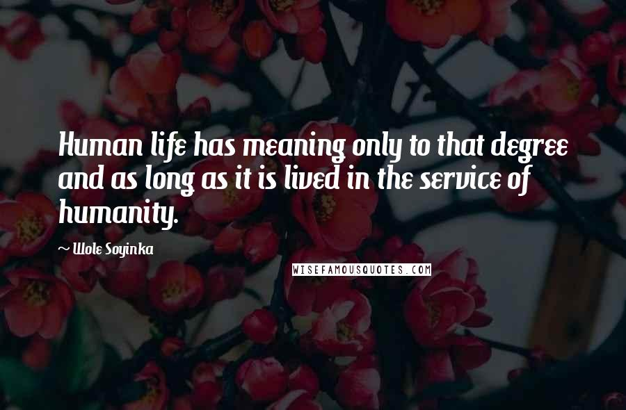 Wole Soyinka quotes: Human life has meaning only to that degree and as long as it is lived in the service of humanity.