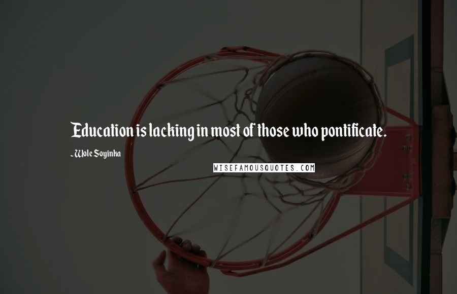Wole Soyinka quotes: Education is lacking in most of those who pontificate.