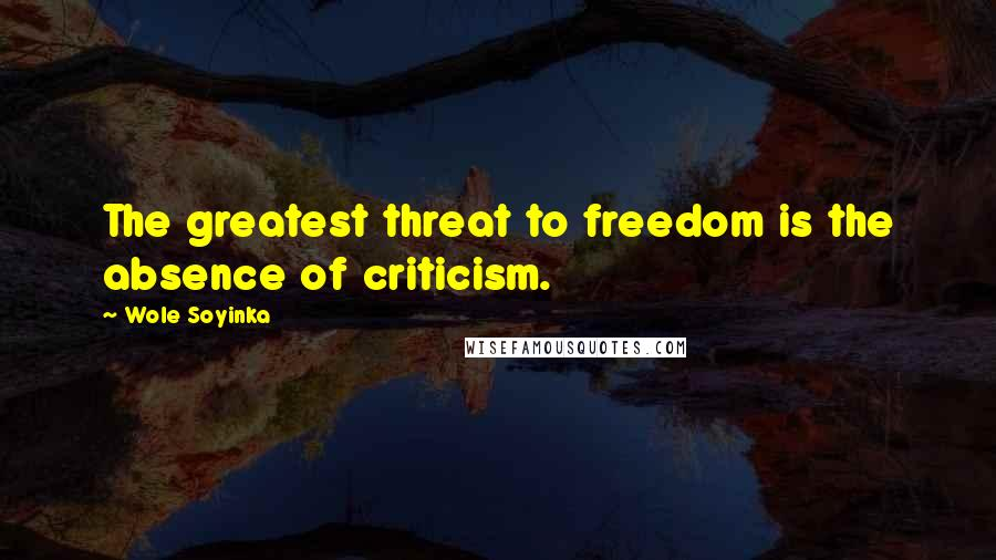 Wole Soyinka quotes: The greatest threat to freedom is the absence of criticism.