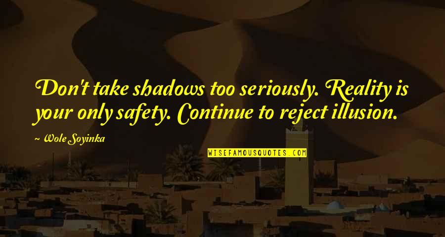 Wole Soyinka Quotes By Wole Soyinka: Don't take shadows too seriously. Reality is your