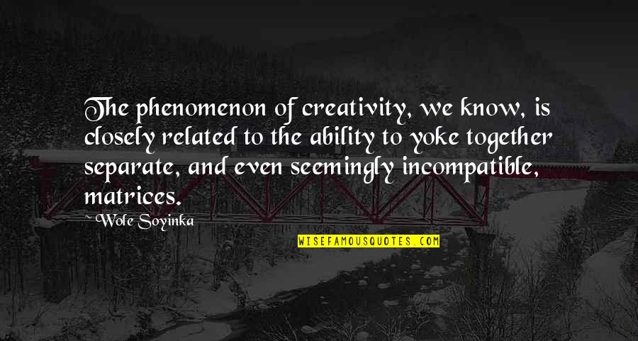 Wole Soyinka Quotes By Wole Soyinka: The phenomenon of creativity, we know, is closely