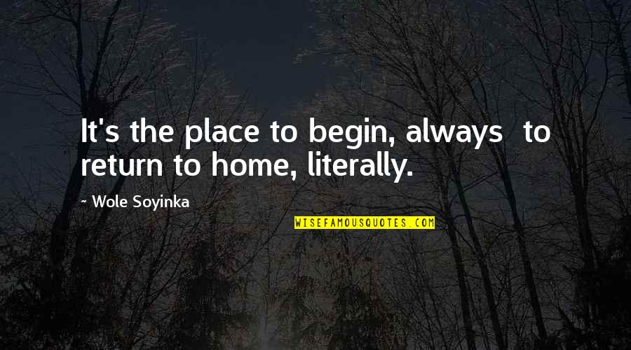 Wole Soyinka Quotes By Wole Soyinka: It's the place to begin, always to return