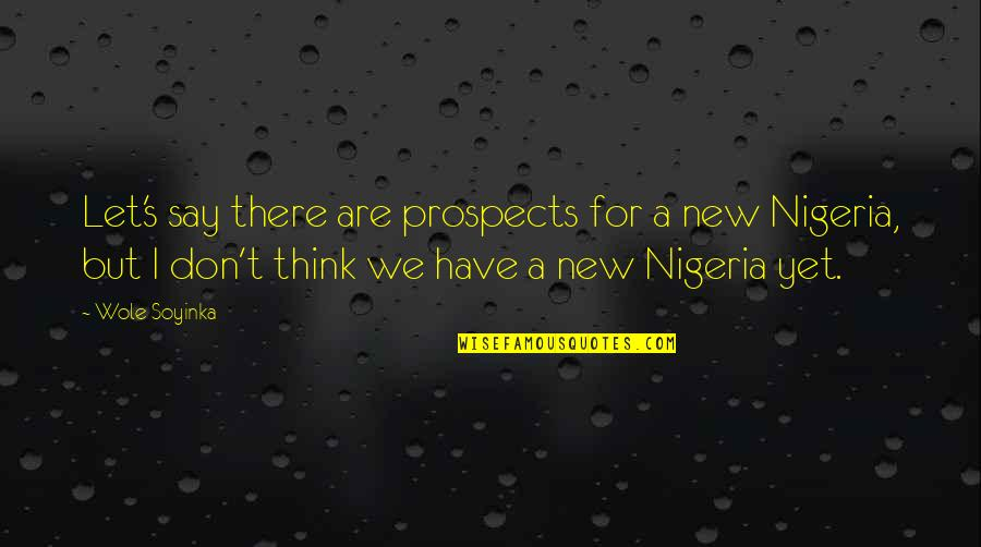 Wole Soyinka Quotes By Wole Soyinka: Let's say there are prospects for a new