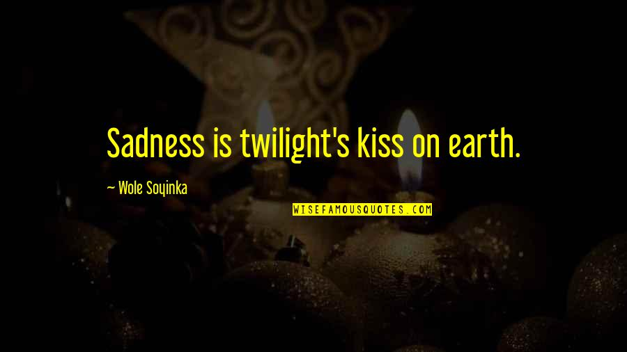 Wole Soyinka Quotes By Wole Soyinka: Sadness is twilight's kiss on earth.