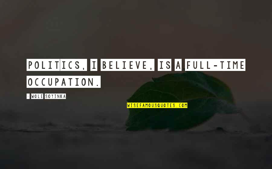 Wole Soyinka Quotes By Wole Soyinka: Politics, I believe, is a full-time occupation.