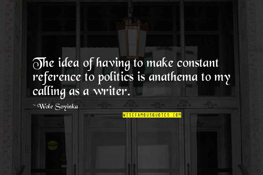 Wole Soyinka Quotes By Wole Soyinka: The idea of having to make constant reference