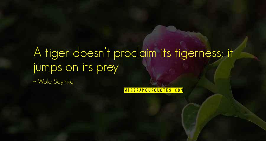 Wole Soyinka Quotes By Wole Soyinka: A tiger doesn't proclaim its tigerness; it jumps