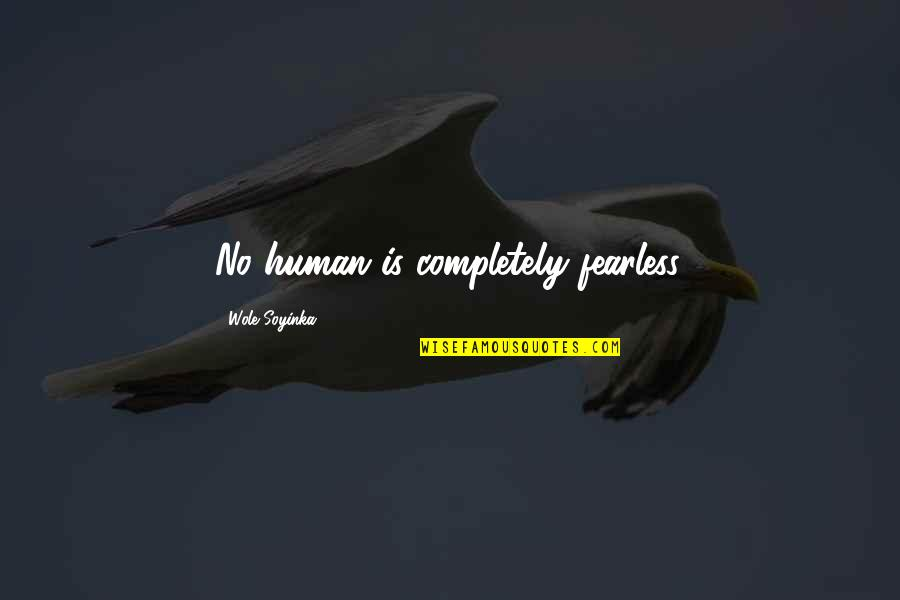 Wole Soyinka Quotes By Wole Soyinka: No human is completely fearless.