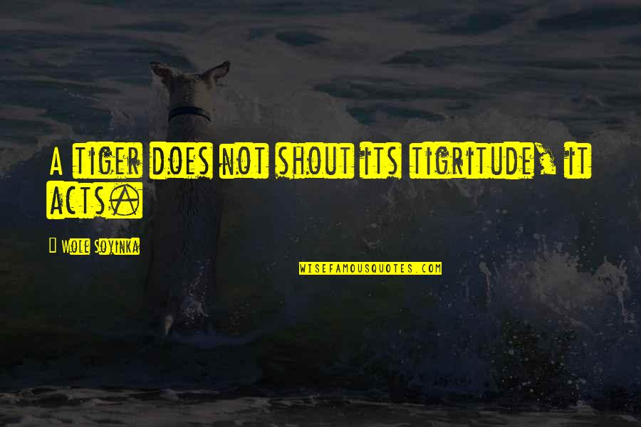 Wole Soyinka Quotes By Wole Soyinka: A tiger does not shout its tigritude, it