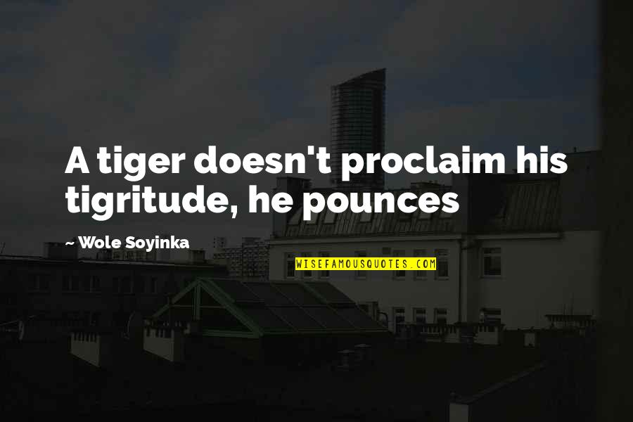 Wole Soyinka Quotes By Wole Soyinka: A tiger doesn't proclaim his tigritude, he pounces