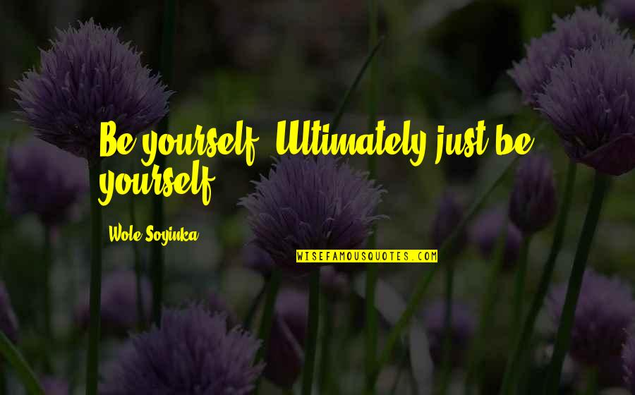 Wole Soyinka Quotes By Wole Soyinka: Be yourself. Ultimately just be yourself.