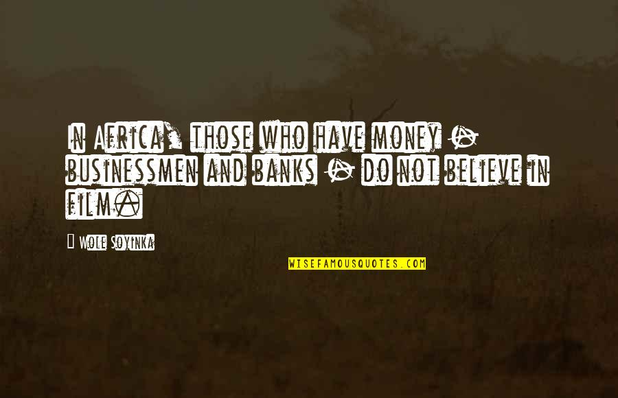 Wole Soyinka Quotes By Wole Soyinka: In Africa, those who have money - businessmen