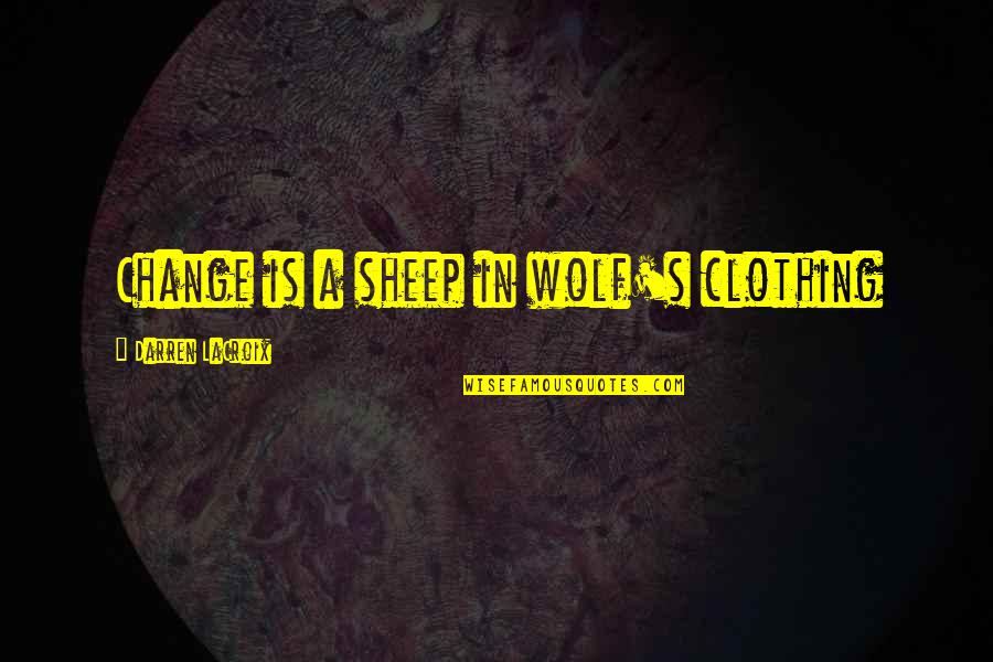 Wolf And Sheep Quotes By Darren LaCroix: Change is a sheep in wolf's clothing