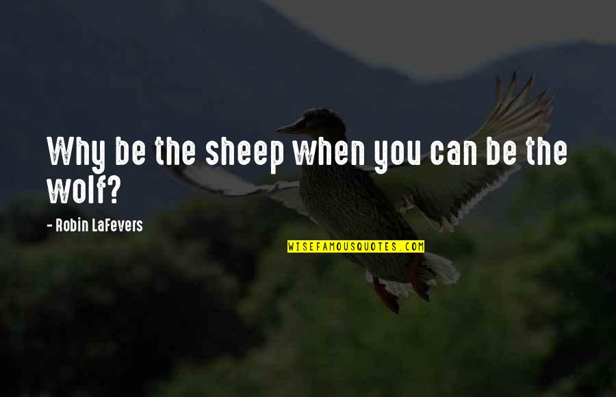 Wolf And Sheep Quotes By Robin LaFevers: Why be the sheep when you can be