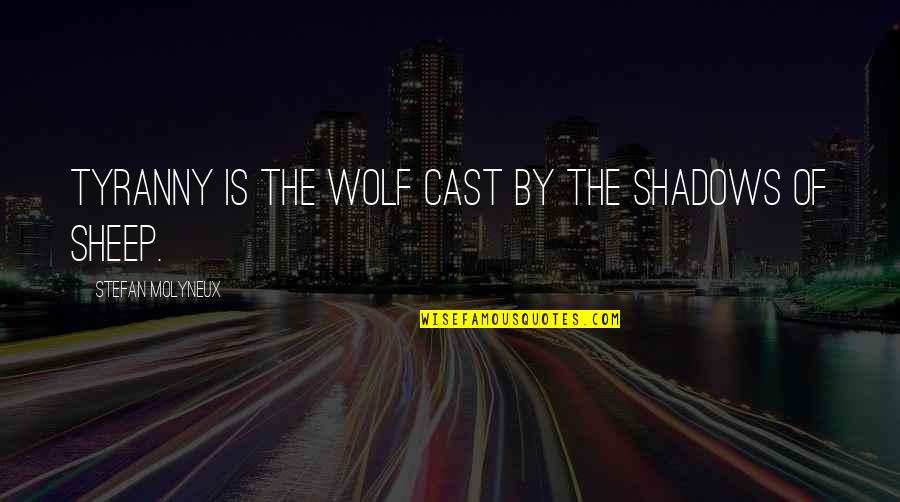 Wolf And Sheep Quotes By Stefan Molyneux: Tyranny is the wolf cast by the shadows