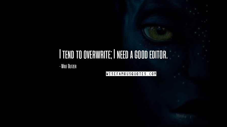 Wolf Blitzer quotes: I tend to overwrite; I need a good editor.