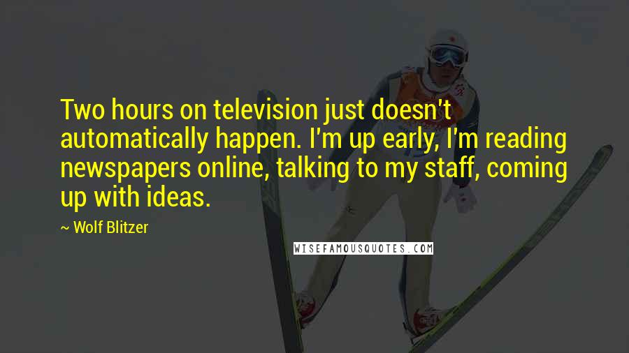 Wolf Blitzer quotes: Two hours on television just doesn't automatically happen. I'm up early, I'm reading newspapers online, talking to my staff, coming up with ideas.