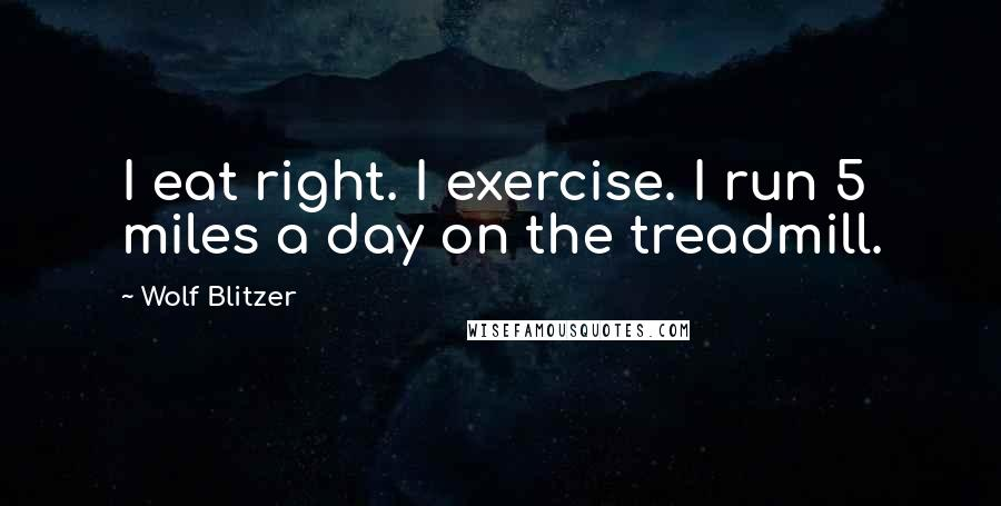 Wolf Blitzer quotes: I eat right. I exercise. I run 5 miles a day on the treadmill.