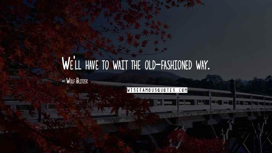 Wolf Blitzer quotes: We'll have to wait the old-fashioned way.