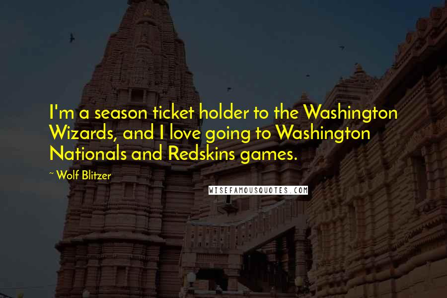 Wolf Blitzer quotes: I'm a season ticket holder to the Washington Wizards, and I love going to Washington Nationals and Redskins games.