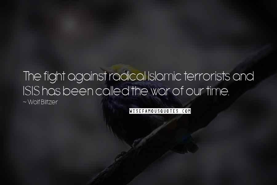 Wolf Blitzer quotes: The fight against radical Islamic terrorists and ISIS has been called the war of our time.