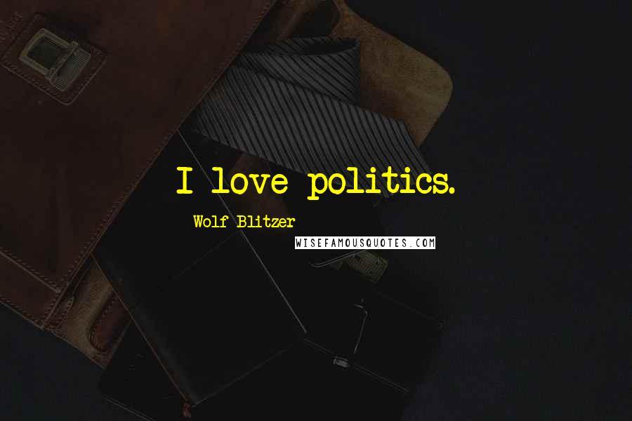 Wolf Blitzer quotes: I love politics.