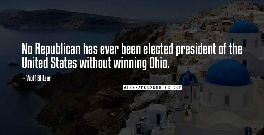 Wolf Blitzer quotes: No Republican has ever been elected president of the United States without winning Ohio.