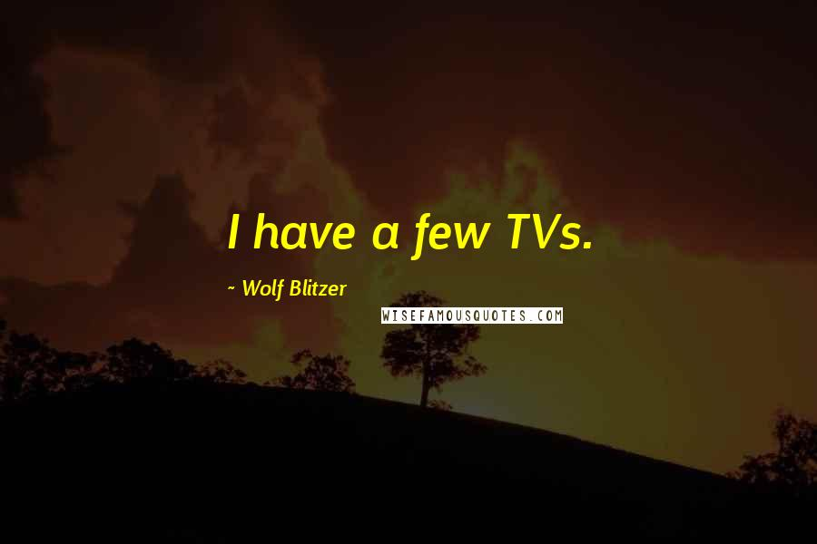 Wolf Blitzer quotes: I have a few TVs.