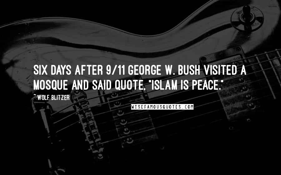 """Wolf Blitzer quotes: Six days after 9/11 George W. Bush visited a mosque and said quote, """"Islam is peace."""""""