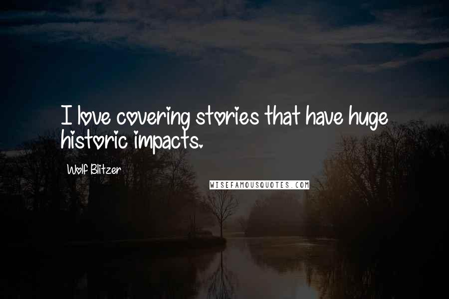 Wolf Blitzer quotes: I love covering stories that have huge historic impacts.