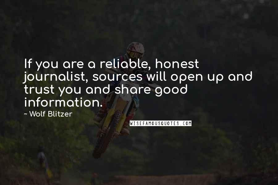 Wolf Blitzer quotes: If you are a reliable, honest journalist, sources will open up and trust you and share good information.