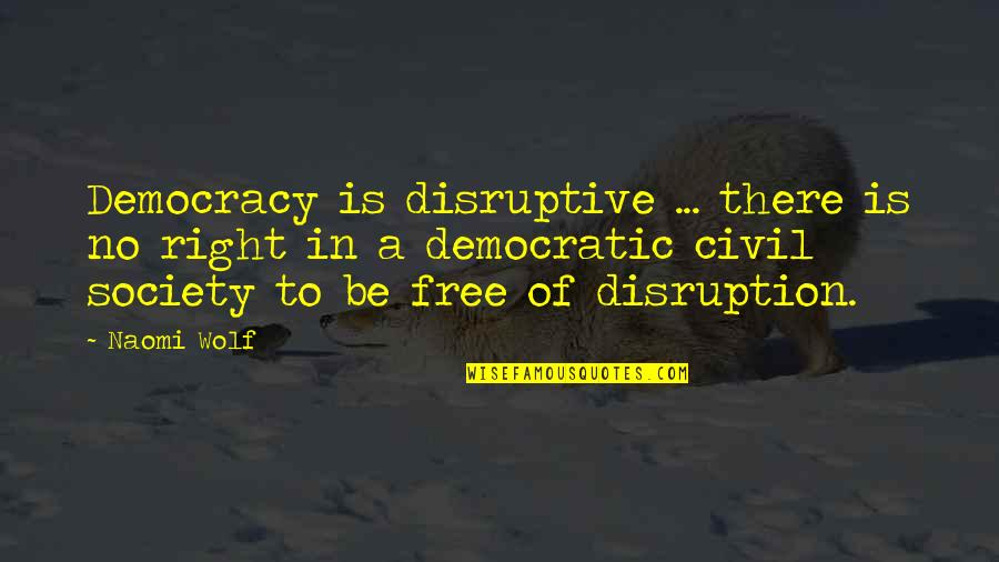 Wolf O'donnell Quotes By Naomi Wolf: Democracy is disruptive ... there is no right