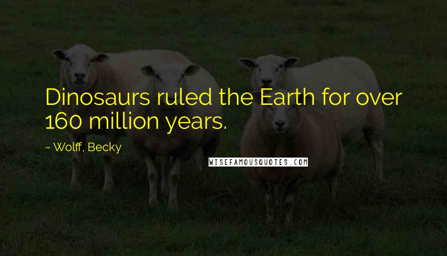 Wolff, Becky quotes: Dinosaurs ruled the Earth for over 160 million years.