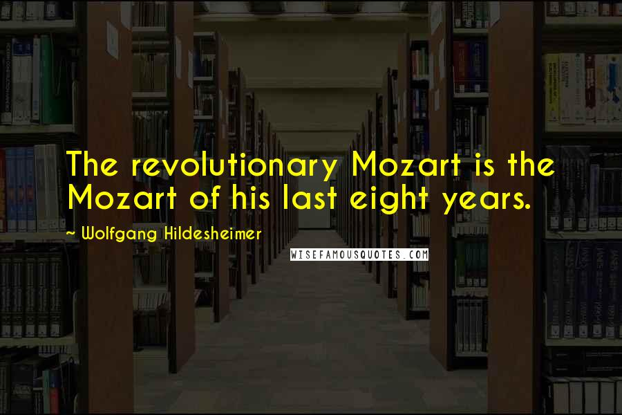 Wolfgang Hildesheimer quotes: The revolutionary Mozart is the Mozart of his last eight years.