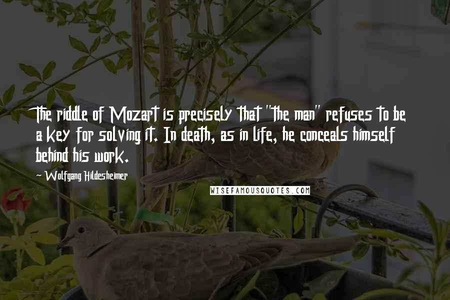 """Wolfgang Hildesheimer quotes: The riddle of Mozart is precisely that """"the man"""" refuses to be a key for solving it. In death, as in life, he conceals himself behind his work."""