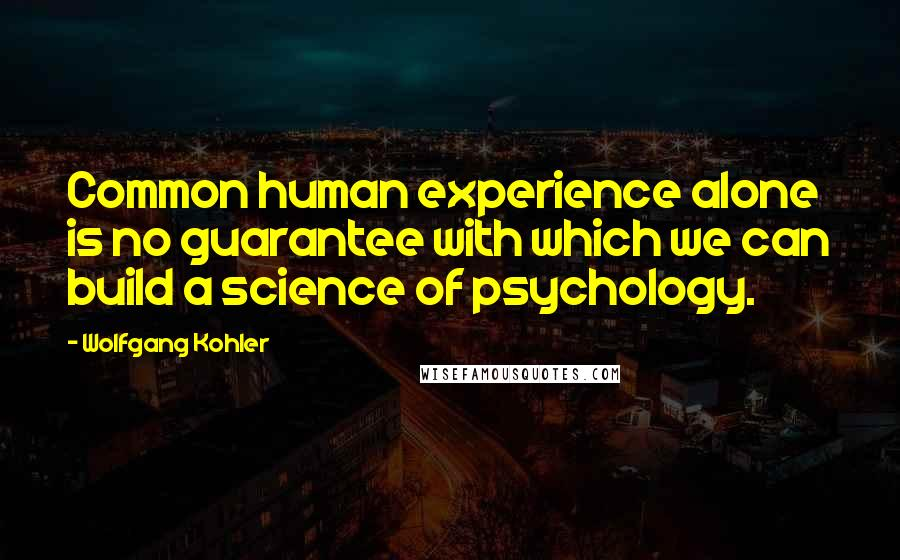 Wolfgang Kohler quotes: Common human experience alone is no guarantee with which we can build a science of psychology.