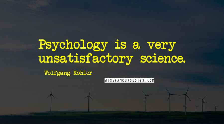 Wolfgang Kohler quotes: Psychology is a very unsatisfactory science.